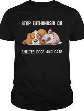 Stop Euthanasia On Shelter Dogs And Cats shirt