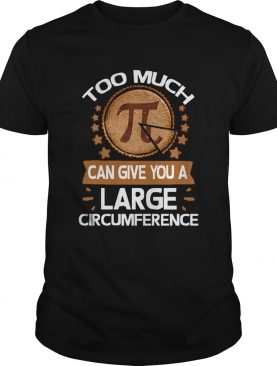 Too Much Pi Can Give You A Large Circumference Pi Day shirt