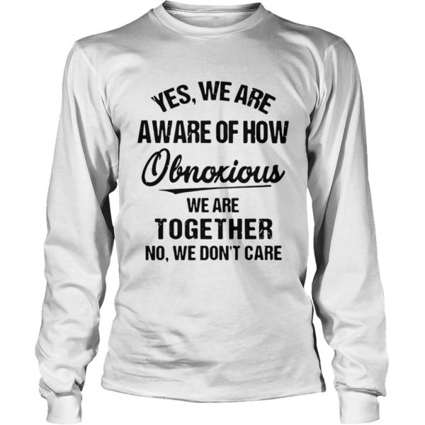 Yes We Are Aware Of How Obnoxious We Are Together No We Dont Care  LongSleeve