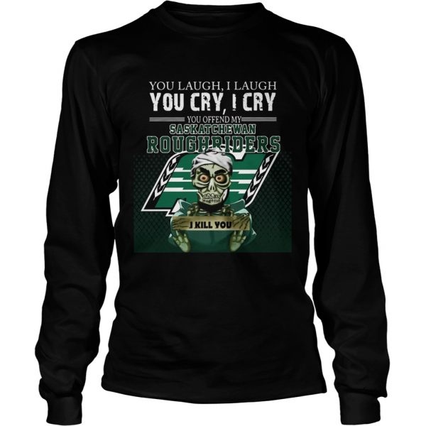 You Laugh I Laugh You Cry I Cry You Offend My Saskatchewan Roughriders  LongSleeve
