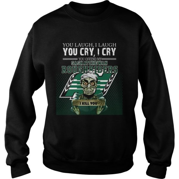 You Laugh I Laugh You Cry I Cry You Offend My Saskatchewan Roughriders  Sweatshirt