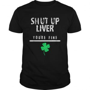 Awesome Shut Up Liver Funny St Patricks Day  Unisex