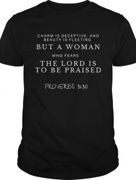 Charm is deceptive and beauty is fleeting But a woman who fears the lord is to be praised Proverbs
