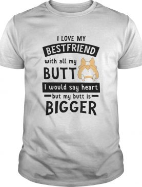 Corgi Love My Friend With All My Butt I Would Say Heart By My Butt Is Bigger shirt