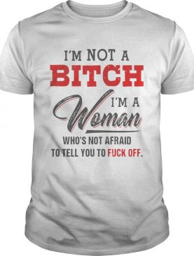 Im Not A Bitch Im A Woman Whos Not Afraid To Tell You Fuck Off shirt