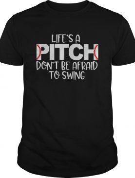 Lifes a pitch dont be afraid to swing shirt