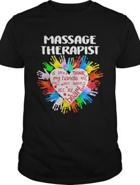 Massage Therapist If You Think My Hands Are Full You Should See My Heart shirt