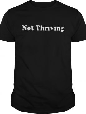 Not Thriving shirt