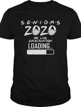 Seniors 2020 be like graduation loading shirt