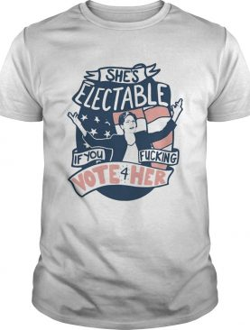 Shes Electable If You Fucking Vote For Her Elizabeth Warren shirt