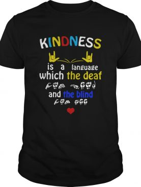Sign Language Kindness Is A Language Which The Deaf And The Blind shirt