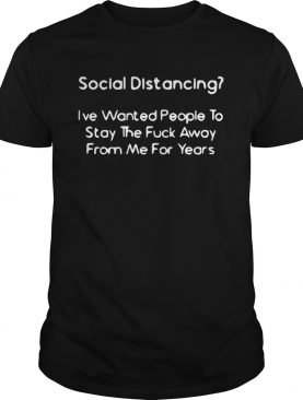Social Distancing Ive wanted people to stay the fuck away from me for years shirt