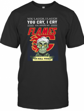 You Laugh I Laugh You Cry I Cry You Offend My Flames I Kill You T-Shirt