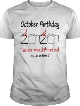 October Birthday The Year When Shit Got Real Quarantined shirt