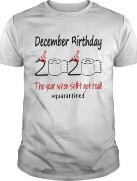 December Birthday The Year When Shit Got Real Quarantined shirt