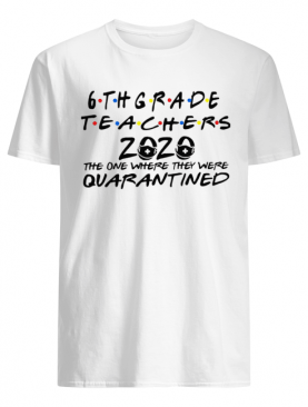 6thgrade Teachers 2020 The One Where They Were Quarantined shirt