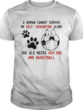 A Woman Cannot Survive On SelfQuarantine Alone She Also Needs Her Dog And Basketball shirt