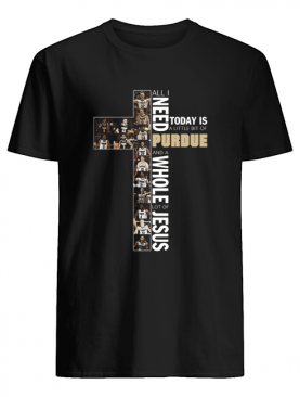 All Need Today Is A Little Bit Of Purdue And A Whole Lot Of Jesus shirt