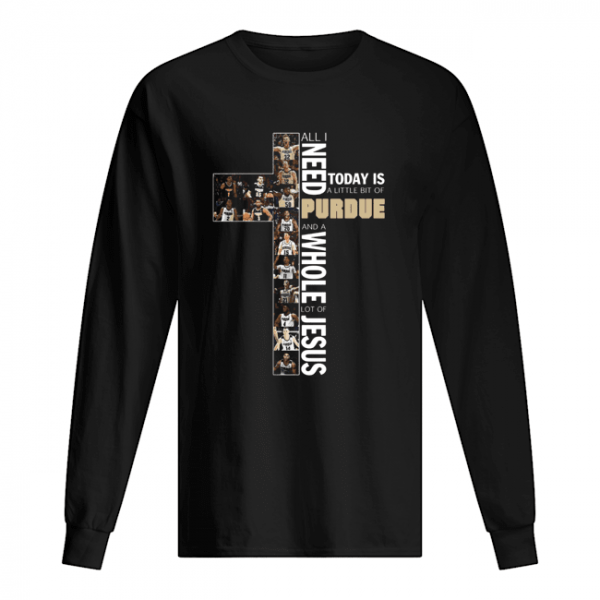 All Need Today Is A Little Bit Of Purdue And A Whole Lot Of Jesus  Long Sleeved T-shirt