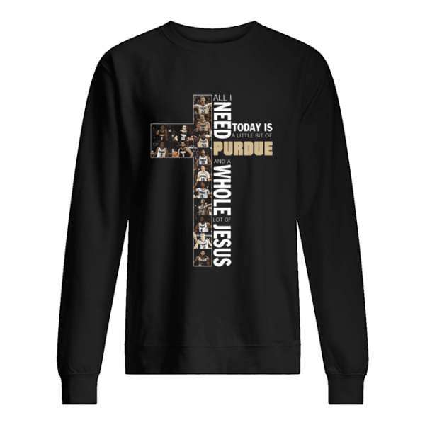 All Need Today Is A Little Bit Of Purdue And A Whole Lot Of Jesus  Unisex Sweatshirt