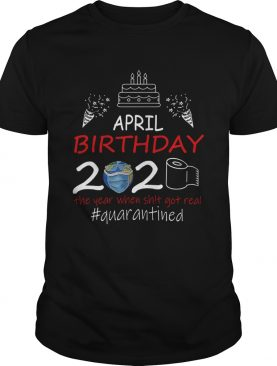 April Birthday 2020 The Year When Shit Got Real Quarantined Earth shirt