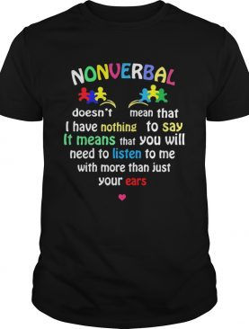 Autism Nonverbal Doesnt Mean That I Have Nothing To Say It Means That You Will shirt