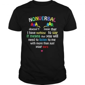 Autism Nonverbal Doesnt Mean That I Have Nothing To Say It Means That You Will  Unisex