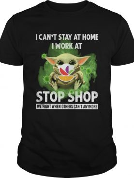 Baby Yoda I Cant Stay At Home I Work At Stop Shop We Fight When Others Cant Anymore shirt