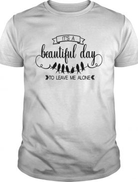 Bird Its A Beautiful Day To Leave Me Alone shirt
