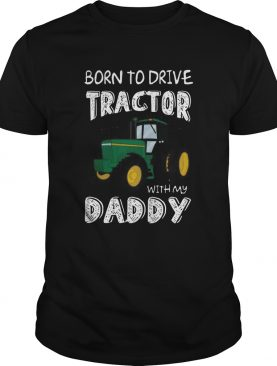 Born To Drive Tractor With My Daddy shirt