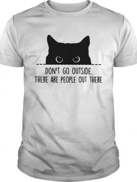Cat Dont Go Outside There Are People Out There shirt
