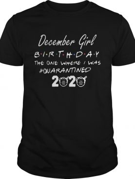 December Girl Birthday The One Where I Was quarantined 2020 shirt