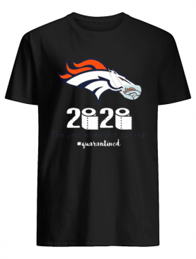 Denver Broncos 2020 The Year When Shit Got Real #Quarantined shirt