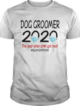 Dog groomer 2020 the year when shit got real quarantined covid19 shirt