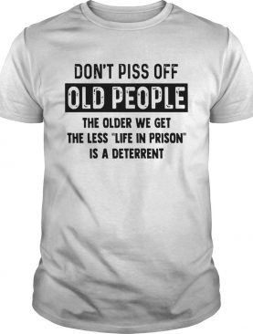 Dont Piss Off Old People The Older We Get The shirt