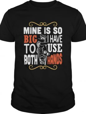 Fish mine is so big I have to use both hands shirt
