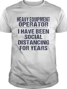 Heavy equipment operator I have been social distancing for years shirt