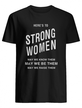 Here's to strong women may we know them shirt