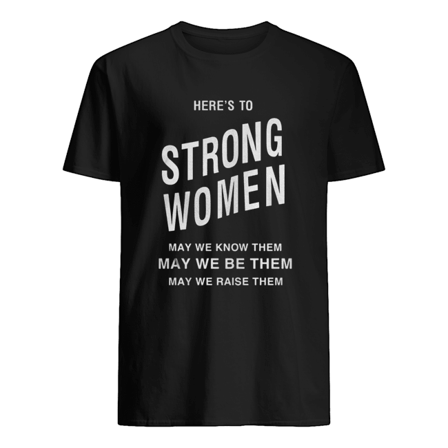 Here's to strong women may we know them Classic Men's T-shirt