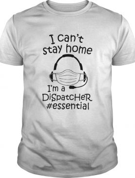 I Cant Stay Home Im A Dispatcher Essential shirt
