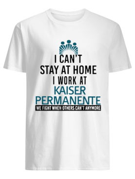 I Can't Stay At Home I Work At Kaiser Permanente When Others Can't Anymore shirt