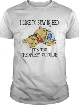 I Like To Stay In Bed Its Too Peopley Outside Pooh Bear shirt