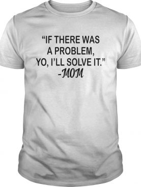 If There Was A Problem Yo Ill Solve It Mom shirt