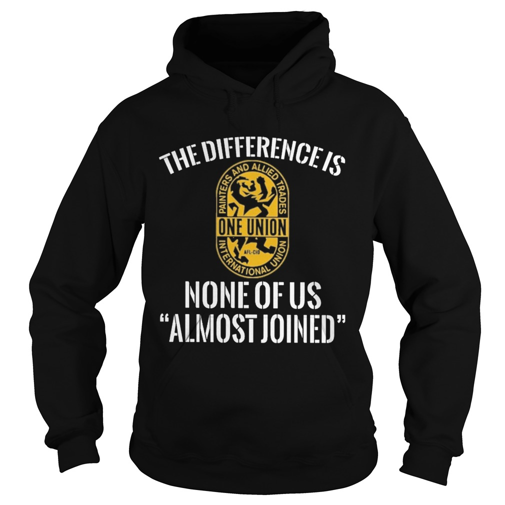 International union painters and allied trades the difference is none of us almost joined Hoodie