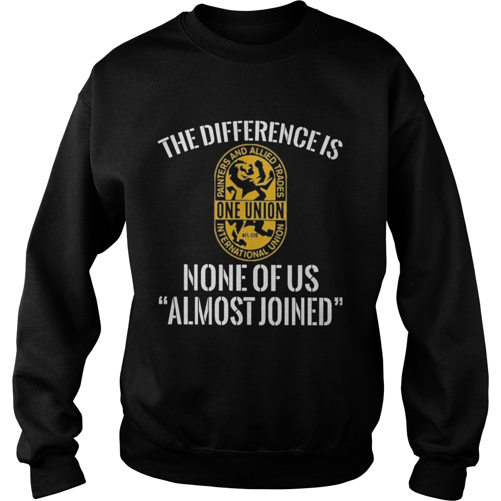 International union painters and allied trades the difference is none of us almost joined Sweatshirt