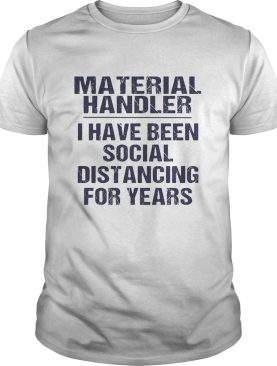 Material handler I have been social distancing for years shirt
