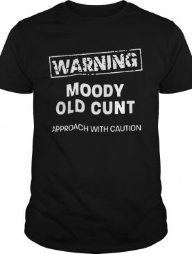 Moody Old Cunt Approach With Caution shirt