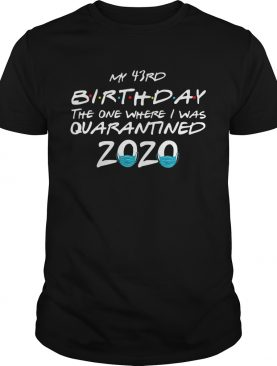 My 43rd Birthday The One Where I Was Quarantined 2020 shirt