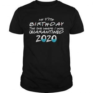 My 47th Birthday The One Where I Was Quarantined 2020  Unisex