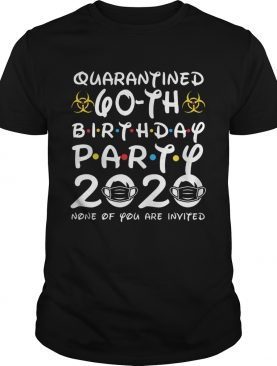 Quarantined 60th Birthday Party 2020 None Of You Are Invited shirt